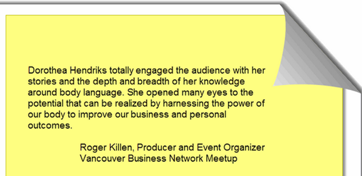 Dorothea Hendriks totally engaged the audience with her stories and the depth and breadth of her knowledge around body language. She opened many eyes to the potential that can be realized by harnessing the power of our body to improve our business and personal outcomes. Roger Killen, Producer and Event Organizer Vancouver Business Network Meetup